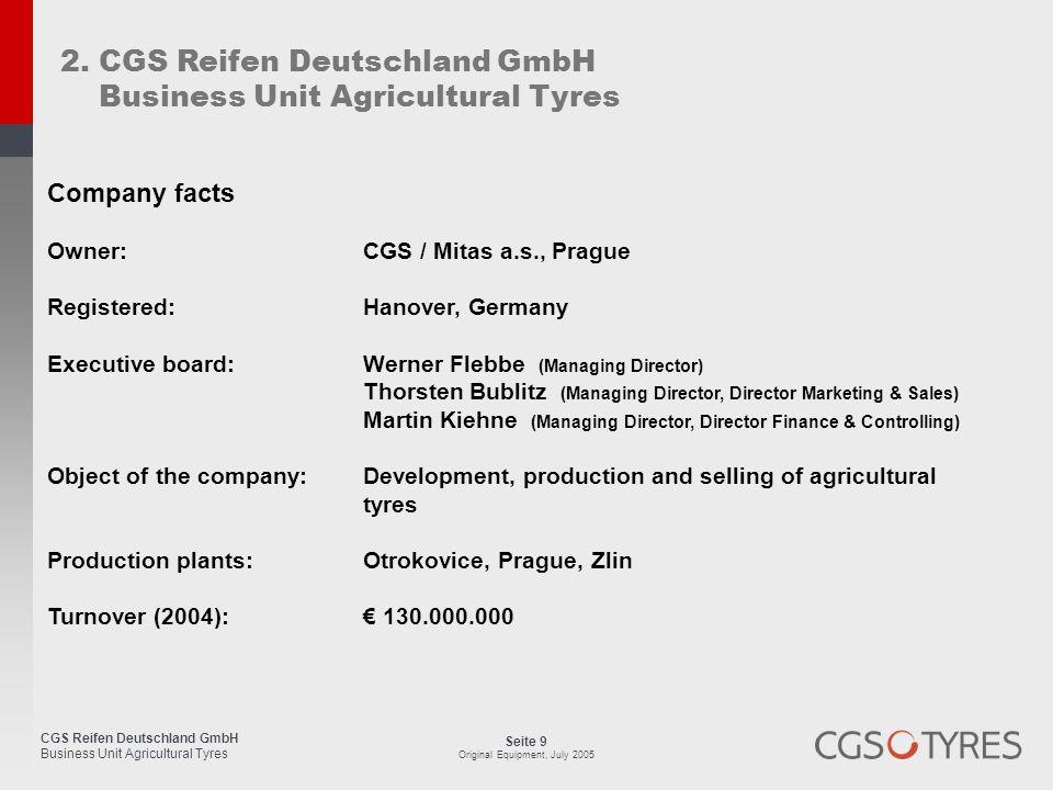 CGS Reifen Deutschland GmbH Business Unit Agricultural Tyres Seite 10 Original Equipment, July 2005 Company facts CGS Reifen Deutschland GmbH Großer Kolonnenweg 23 D - 30163 Hannover Tel.