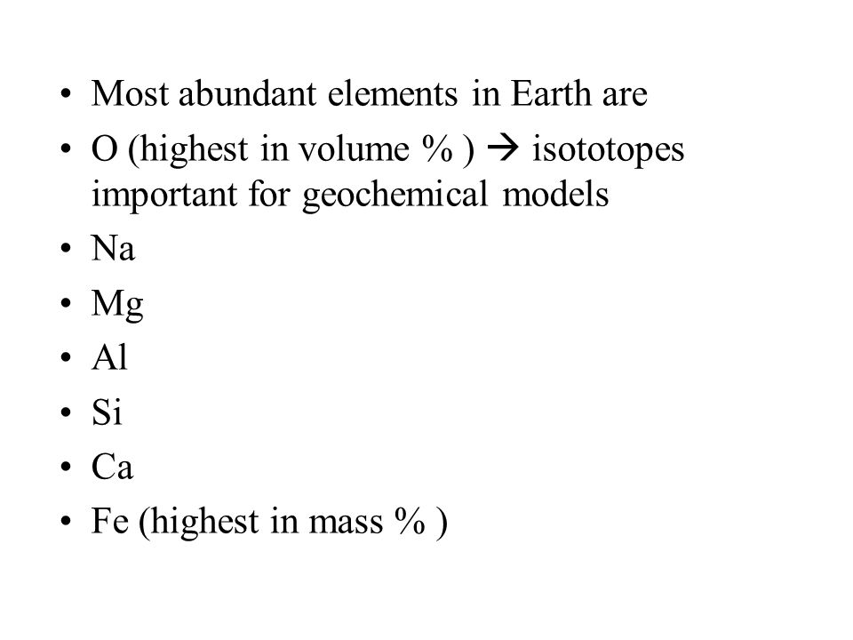 Most abundant elements in Earth are O (highest in volume % )  isototopes important for geochemical models Na Mg Al Si Ca Fe (highest in mass % )