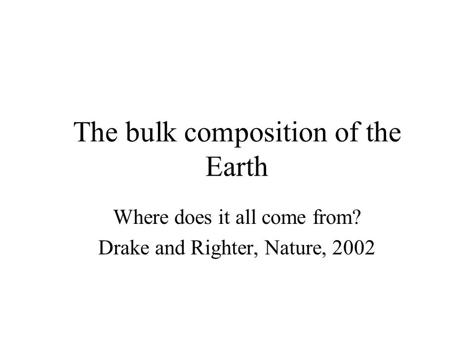 The bulk composition of the Earth Where does it all come from? Drake and Righter, Nature, 2002