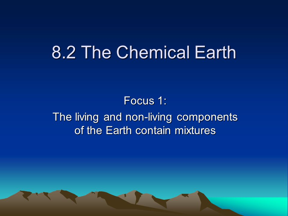 8.2 The Chemical Earth Focus 1: The living and non-living components of the Earth contain mixtures
