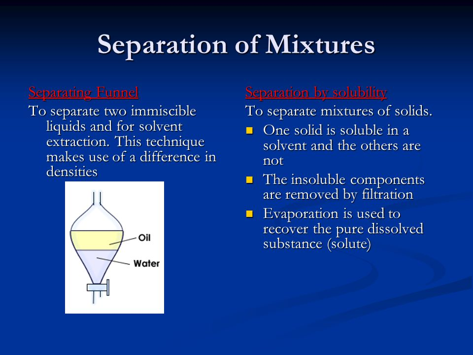 Separation of Mixtures Separating Funnel To separate two immiscible liquids and for solvent extraction. This technique makes use of a difference in de
