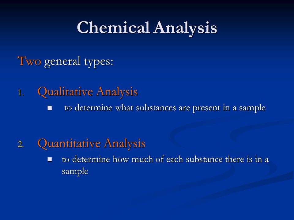Chemical Analysis Two general types: 1. Qualitative Analysis to determine what substances are present in a sample to determine what substances are pre