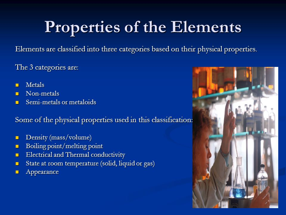 Properties of the Elements Elements are classified into three categories based on their physical properties. The 3 categories are : Metals Metals Non-