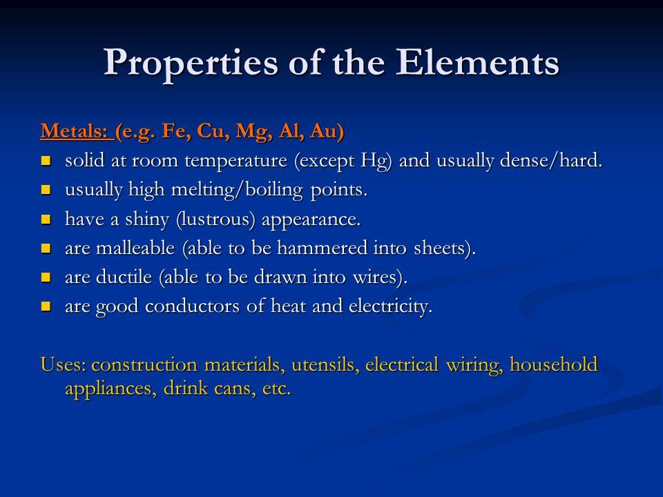 Properties of the Elements Metals: (e.g. Fe, Cu, Mg, Al, Au) solid at room temperature (except Hg) and usually dense/hard. solid at room temperature (