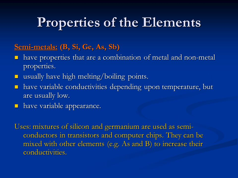 Properties of the Elements Semi-metals: (B, Si, Ge, As, Sb) have properties that are a combination of metal and non-metal properties. have properties