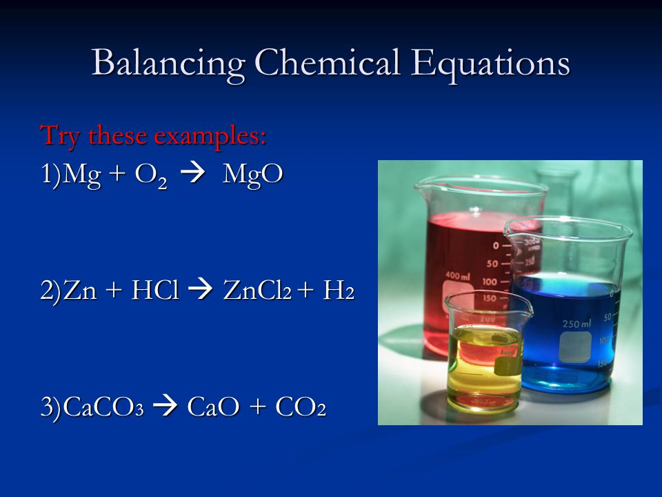 Balancing Chemical Equations Try these examples: 1)Mg + O 2  MgO 2)Zn + HCl  ZnCl 2 + H 2 3)CaCO 3  CaO + CO 2