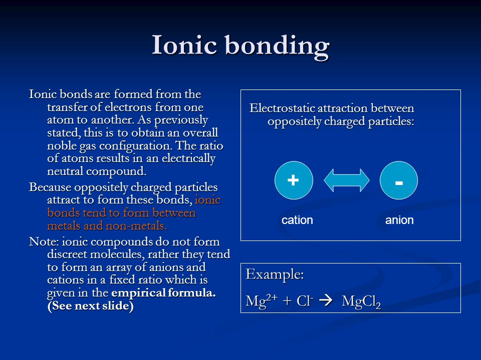 Ionic bonding Ionic bonds are formed from the transfer of electrons from one atom to another. As previously stated, this is to obtain an overall noble