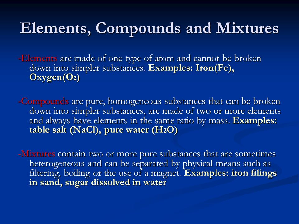 Elements, Compounds and Mixtures -Elements are made of one type of atom and cannot be broken down into simpler substances. Examples: Iron(Fe), Oxygen(