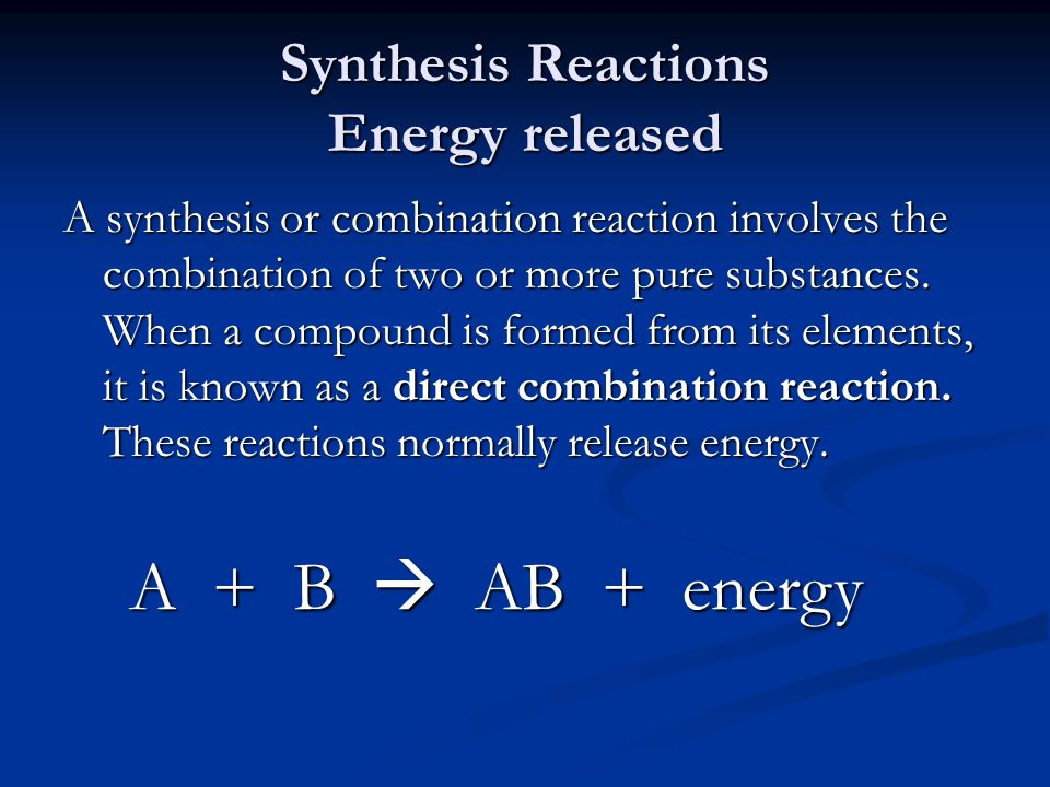 Synthesis Reactions Energy released A synthesis or combination reaction involves the combination of two or more pure substances. When a compound is fo