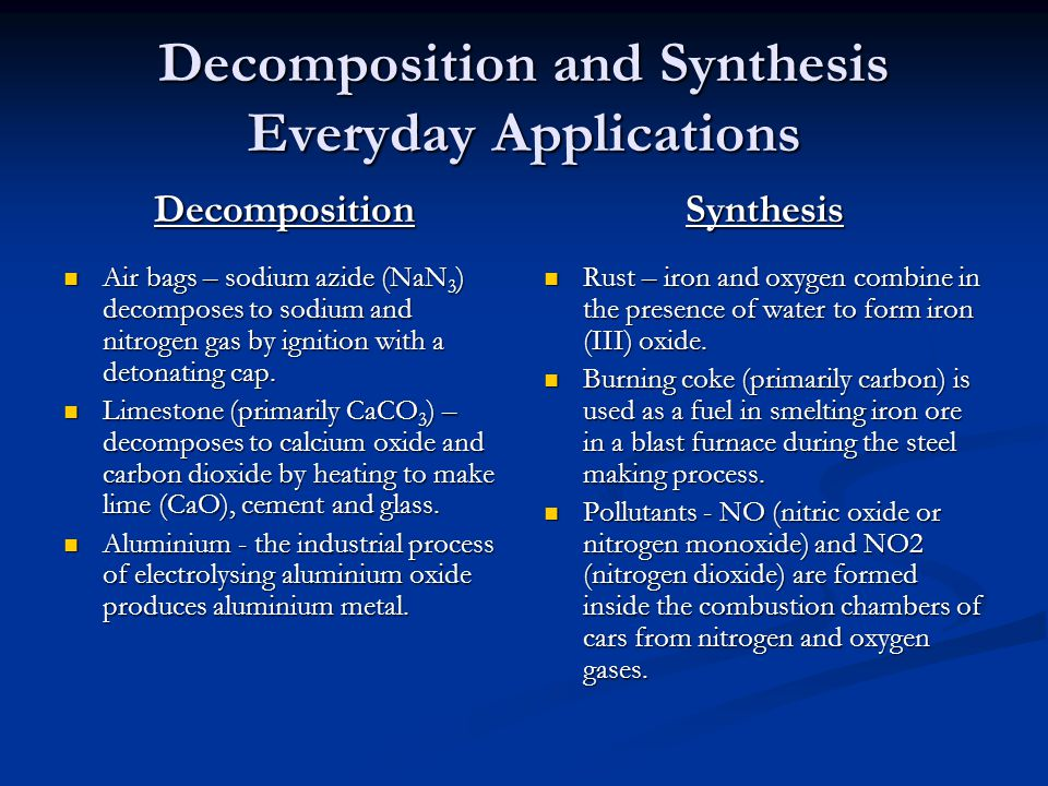 Decomposition and Synthesis Everyday Applications Decomposition Air bags – sodium azide (NaN 3 ) decomposes to sodium and nitrogen gas by ignition wit
