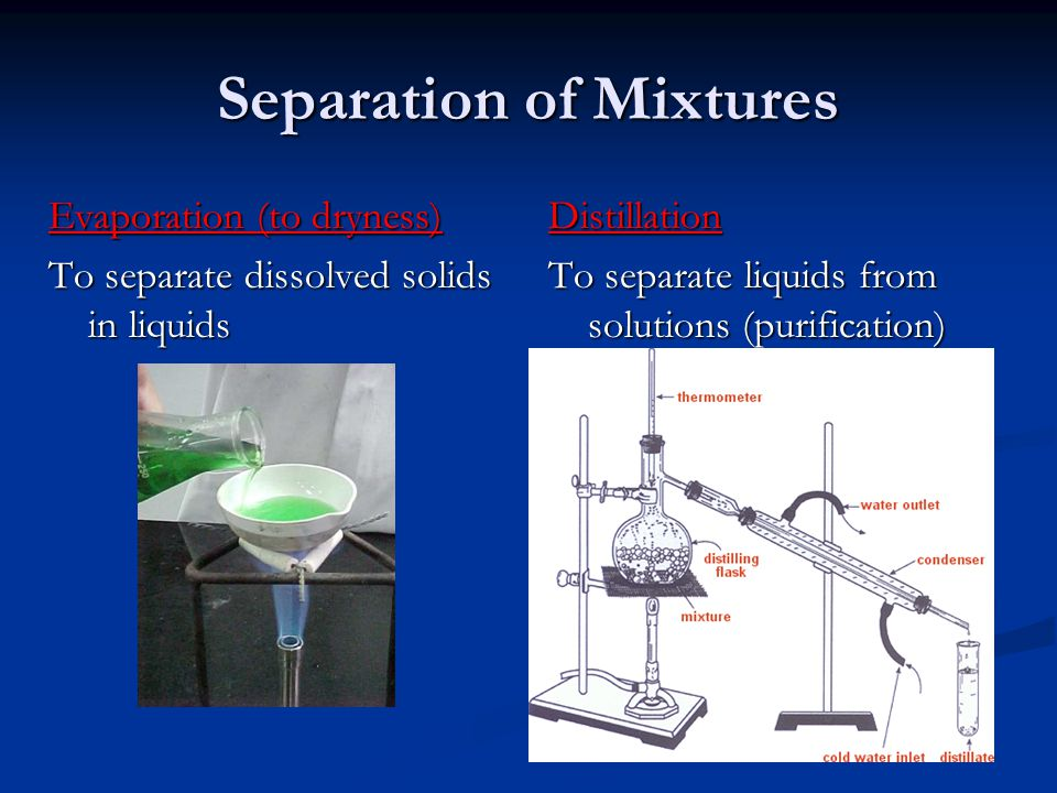 Separation of Mixtures Evaporation (to dryness) To separate dissolved solids in liquids Distillation To separate liquids from solutions (purification)