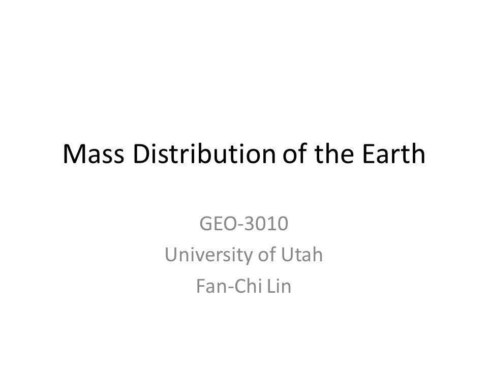 Mass Distribution of the Earth GEO-3010 University of Utah Fan-Chi Lin