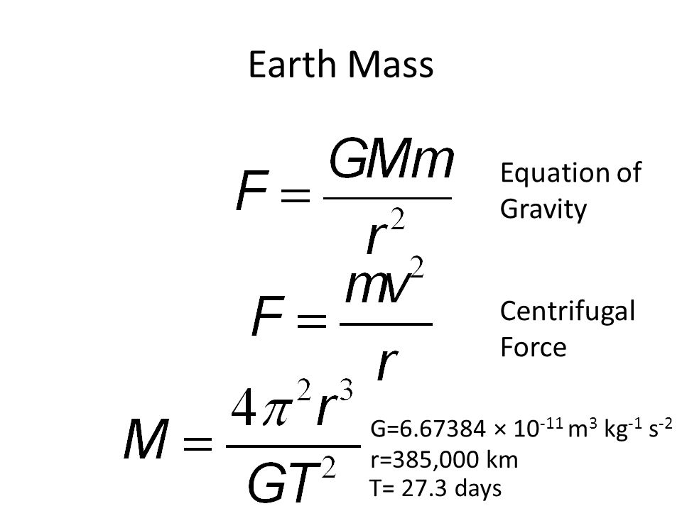 Earth Mass Equation of Gravity Centrifugal Force G=6.67384 × 10 -11 m 3 kg -1 s -2 r=385,000 km T= 27.3 days