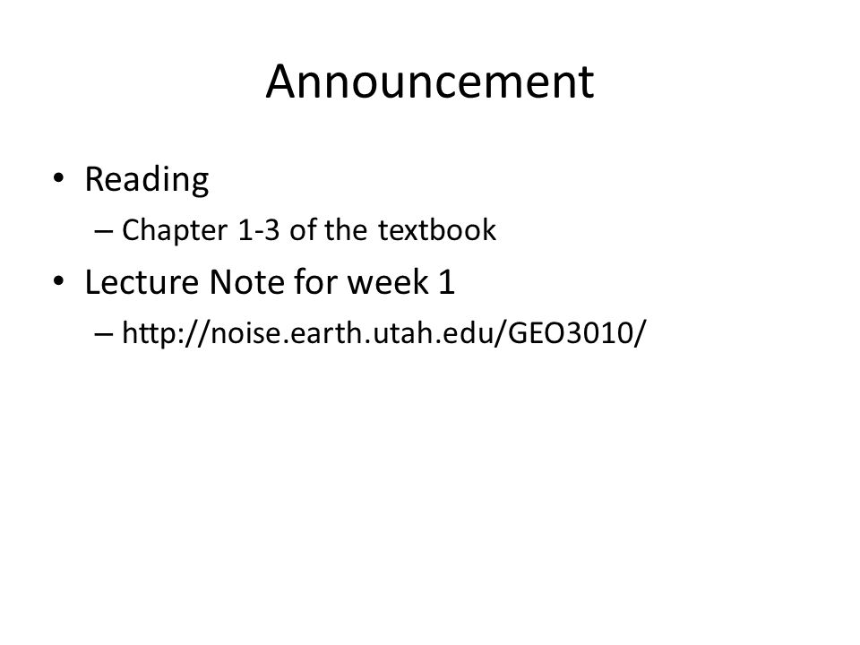 Reading – Chapter 1-3 of the textbook Lecture Note for week 1 – http://noise.earth.utah.edu/GEO3010/ Announcement