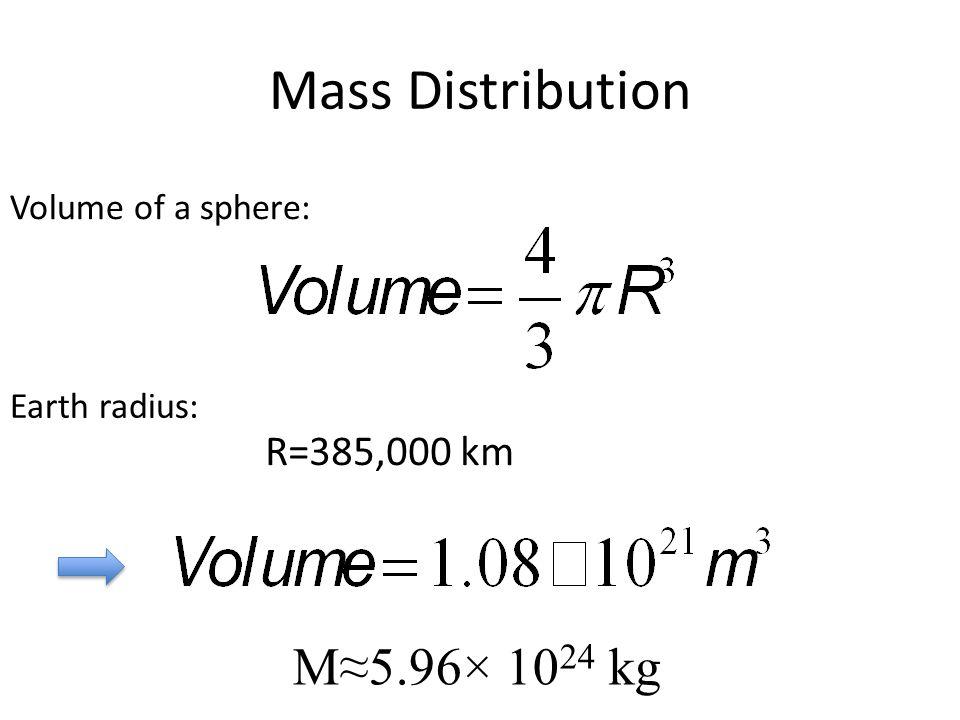 Mass Distribution Volume of a sphere: R=385,000 km Earth radius: M≈5.96× 10 24 kg