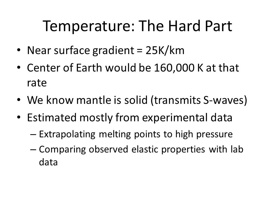 Temperature: The Hard Part Near surface gradient = 25K/km Center of Earth would be 160,000 K at that rate We know mantle is solid (transmits S-waves) Estimated mostly from experimental data – Extrapolating melting points to high pressure – Comparing observed elastic properties with lab data