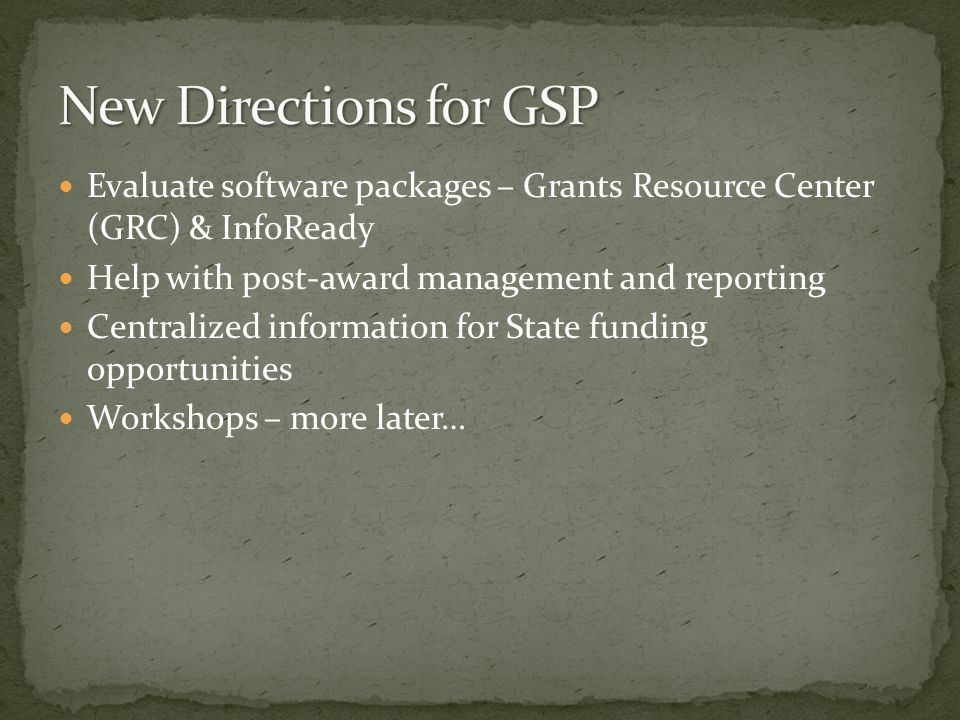 Evaluate software packages – Grants Resource Center (GRC) & InfoReady Help with post-award management and reporting Centralized information for State funding opportunities Workshops – more later…