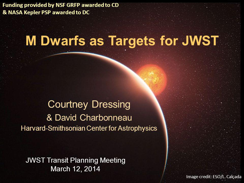 M Dwarfs as Targets for JWST Courtney Dressing & David Charbonneau Harvard-Smithsonian Center for Astrophysics JWST Transit Planning Meeting March 12, 2014 Funding provided by NSF GRFP awarded to CD & NASA Kepler PSP awarded to DC Image credit: ESO/L.