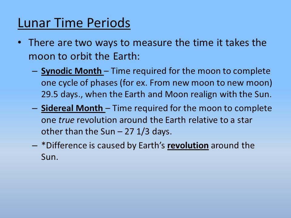 There are two ways to measure the time it takes the moon to orbit the Earth: – Synodic Month – Time required for the moon to complete one cycle of phases (for ex.