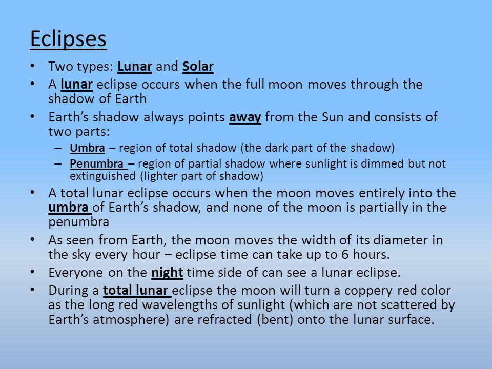 Two types: Lunar and Solar A lunar eclipse occurs when the full moon moves through the shadow of Earth Earth's shadow always points away from the Sun and consists of two parts: – Umbra – region of total shadow (the dark part of the shadow) – Penumbra – region of partial shadow where sunlight is dimmed but not extinguished (lighter part of shadow) A total lunar eclipse occurs when the moon moves entirely into the umbra of Earth's shadow, and none of the moon is partially in the penumbra As seen from Earth, the moon moves the width of its diameter in the sky every hour – eclipse time can take up to 6 hours.