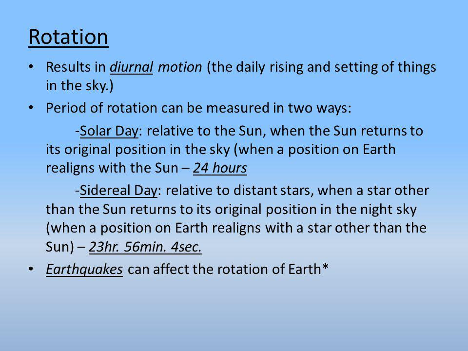 Results in diurnal motion (the daily rising and setting of things in the sky.) Period of rotation can be measured in two ways: -Solar Day: relative to the Sun, when the Sun returns to its original position in the sky (when a position on Earth realigns with the Sun – 24 hours -Sidereal Day: relative to distant stars, when a star other than the Sun returns to its original position in the night sky (when a position on Earth realigns with a star other than the Sun) – 23hr.