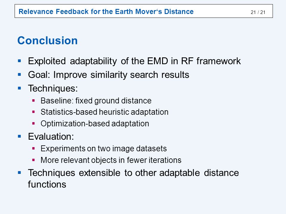 Relevance Feedback for the Earth Mover's Distance / 21 Conclusion  Exploited adaptability of the EMD in RF framework  Goal: Improve similarity search results  Techniques:  Baseline: fixed ground distance  Statistics-based heuristic adaptation  Optimization-based adaptation  Evaluation:  Experiments on two image datasets  More relevant objects in fewer iterations  Techniques extensible to other adaptable distance functions 21