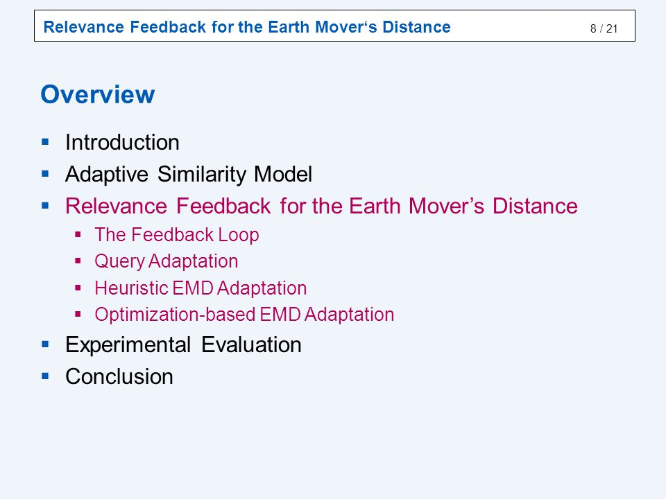 Relevance Feedback for the Earth Mover's Distance / 21 Overview  Introduction  Adaptive Similarity Model  Relevance Feedback for the Earth Mover's Distance  The Feedback Loop  Query Adaptation  Heuristic EMD Adaptation  Optimization-based EMD Adaptation  Experimental Evaluation  Conclusion 8
