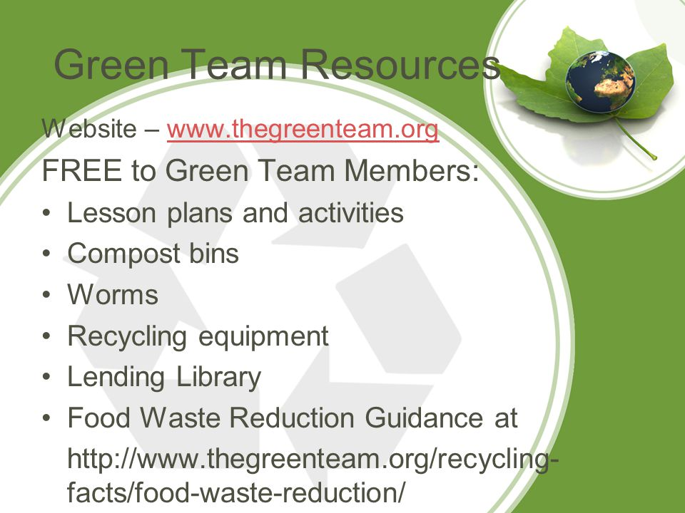 Green Team Resources Website – www.thegreenteam.orgwww.thegreenteam.org FREE to Green Team Members: Lesson plans and activities Compost bins Worms Recycling equipment Lending Library Food Waste Reduction Guidance at http://www.thegreenteam.org/recycling- facts/food-waste-reduction/