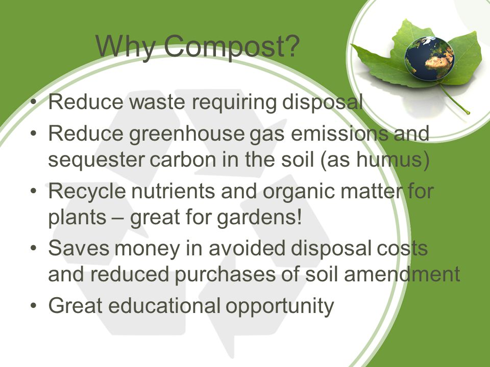 Why Compost? Reduce waste requiring disposal Reduce greenhouse gas emissions and sequester carbon in the soil (as humus) Recycle nutrients and organic
