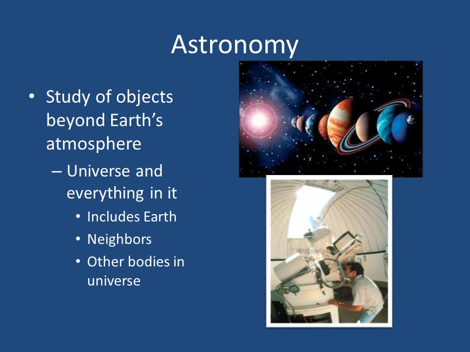 Astronomy Study of objects beyond Earth's atmosphere – Universe and everything in it Includes Earth Neighbors Other bodies in universe