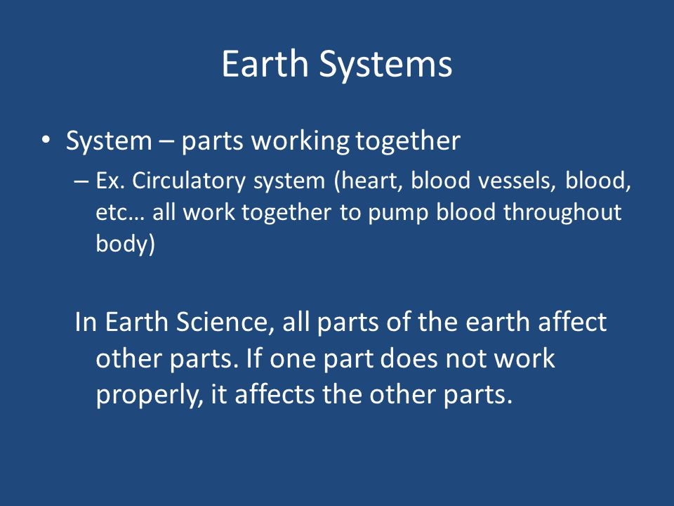 Earth Systems System – parts working together – Ex. Circulatory system (heart, blood vessels, blood, etc… all work together to pump blood throughout b