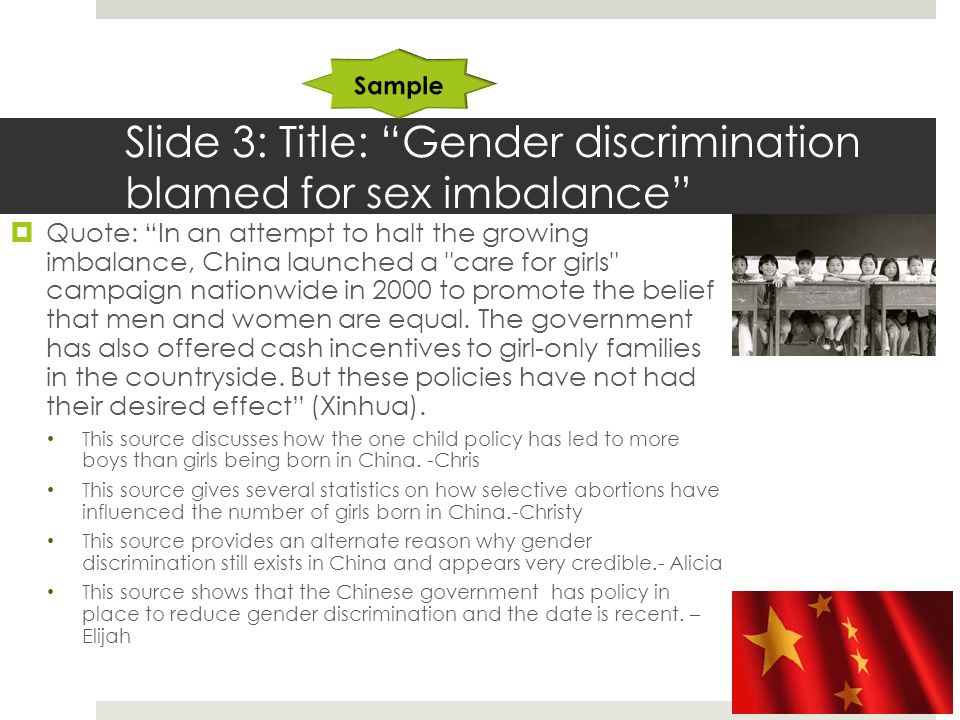 Slide 3: Title: Gender discrimination blamed for sex imbalance  Quote: In an attempt to halt the growing imbalance, China launched a care for girls campaign nationwide in 2000 to promote the belief that men and women are equal.