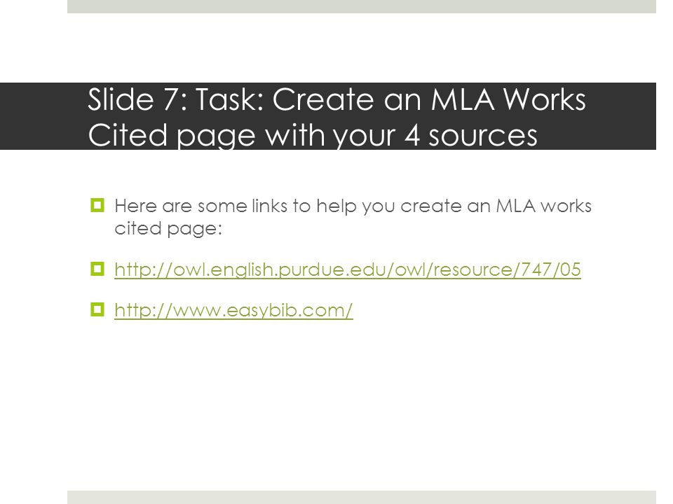 Slide 7: Task: Create an MLA Works Cited page with your 4 sources  Here are some links to help you create an MLA works cited page:  http://owl.english.purdue.edu/owl/resource/747/05 http://owl.english.purdue.edu/owl/resource/747/05  http://www.easybib.com/ http://www.easybib.com/