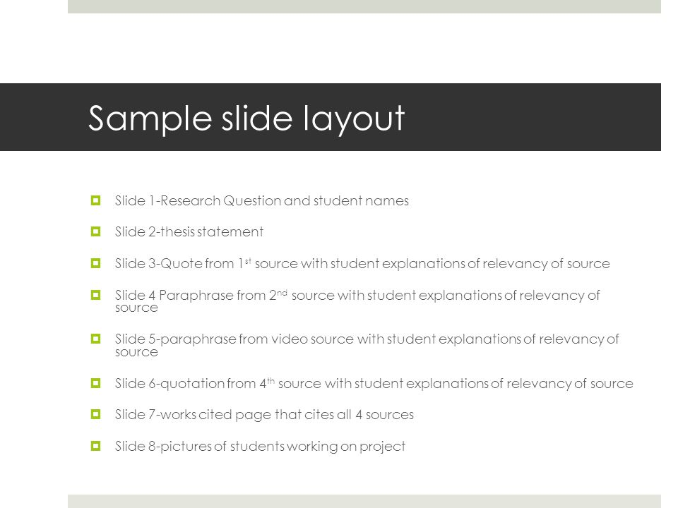 Sample slide layout  Slide 1-Research Question and student names  Slide 2-thesis statement  Slide 3-Quote from 1 st source with student explanations of relevancy of source  Slide 4 Paraphrase from 2 nd source with student explanations of relevancy of source  Slide 5-paraphrase from video source with student explanations of relevancy of source  Slide 6-quotation from 4 th source with student explanations of relevancy of source  Slide 7-works cited page that cites all 4 sources  Slide 8-pictures of students working on project