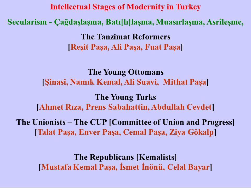 Intellectual Stages of Modernity in Turkey Secularism - Çağdaşlaşma, Batı[lı]laşma, Muasırlaşma, Asrîleşme, The Tanzimat Reformers [Reşit Paşa, Ali Paşa, Fuat Paşa] The Young Ottomans [Şinasi, Namık Kemal, Ali Suavi, Mithat Paşa] The Young Turks [Ahmet Rıza, Prens Sabahattin, Abdullah Cevdet] The Unionists – The CUP [Committee of Union and Progress] [Talat Paşa, Enver Paşa, Cemal Paşa, Ziya Gökalp] The Republicans [Kemalists] [Mustafa Kemal Paşa, İsmet İnönü, Celal Bayar]