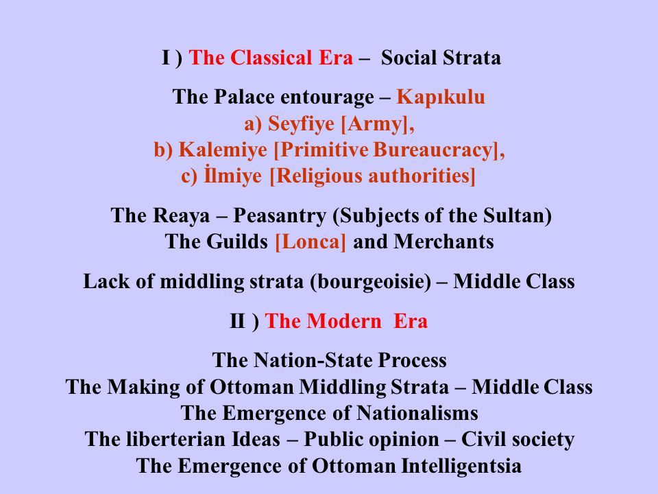 I ) The Classical Era – Social Strata The Palace entourage – Kapıkulu a) Seyfiye [Army], b) Kalemiye [Primitive Bureaucracy], c) İlmiye [Religious authorities] The Reaya – Peasantry (Subjects of the Sultan) The Guilds [Lonca] and Merchants Lack of middling strata (bourgeoisie) – Middle Class II ) The Modern Era The Nation-State Process The Making of Ottoman Middling Strata – Middle Class The Emergence of Nationalisms The liberterian Ideas – Public opinion – Civil society The Emergence of Ottoman Intelligentsia