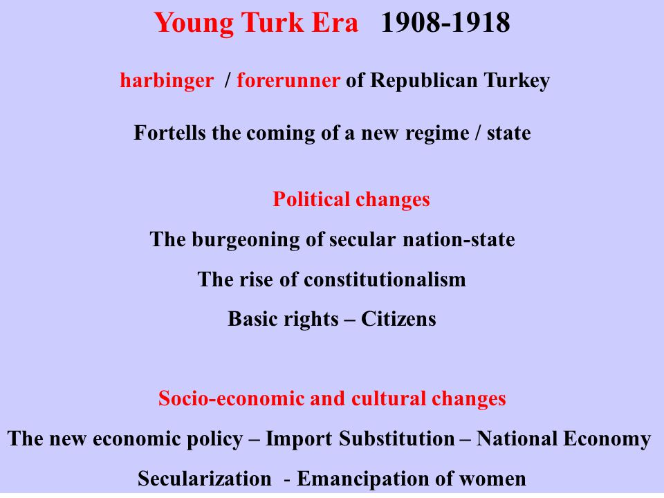 Young Turk Era 1908-1918 harbinger / forerunner of Republican Turkey Fortells the coming of a new regime / state Political changes The burgeoning of secular nation-state The rise of constitutionalism Basic rights – Citizens Socio-economic and cultural changes The new economic policy – Import Substitution – National Economy Secularization - Emancipation of women