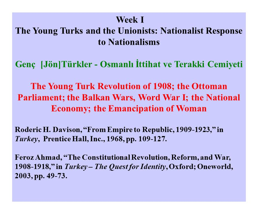 Week I The Young Turks and the Unionists: Nationalist Response to Nationalisms Genç [Jön]Türkler - Osmanlı İttihat ve Terakki Cemiyeti The Young Turk Revolution of 1908; the Ottoman Parliament; the Balkan Wars, Word War I; the National Economy; the Emancipation of Woman Roderic H.