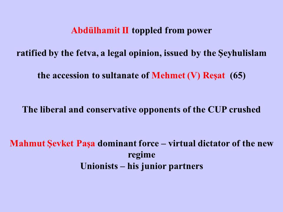 Abdülhamit II toppled from power ratified by the fetva, a legal opinion, issued by the Şeyhulislam the accession to sultanate of Mehmet (V) Reşat (65) The liberal and conservative opponents of the CUP crushed Mahmut Şevket Paşa dominant force – virtual dictator of the new regime Unionists – his junior partners