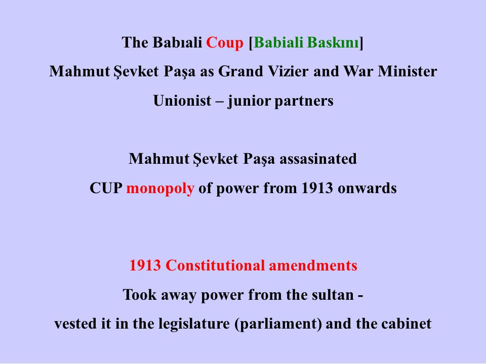 The Babıali Coup [Babiali Baskını] Mahmut Şevket Paşa as Grand Vizier and War Minister Unionist – junior partners Mahmut Şevket Paşa assasinated CUP monopoly of power from 1913 onwards 1913 Constitutional amendments Took away power from the sultan - vested it in the legislature (parliament) and the cabinet