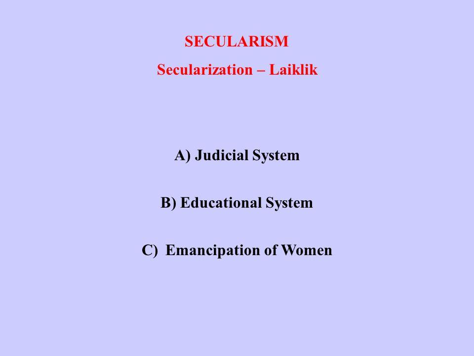 SECULARISM Secularization – Laiklik A) Judicial System B) Educational System C)Emancipation of Women