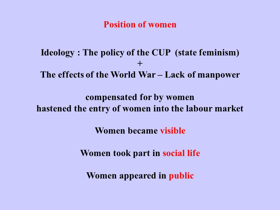 Position of women Ideology : The policy of the CUP (state feminism) + The effects of the World War – Lack of manpower compensated for by women hastened the entry of women into the labour market Women became visible Women took part in social life Women appeared in public