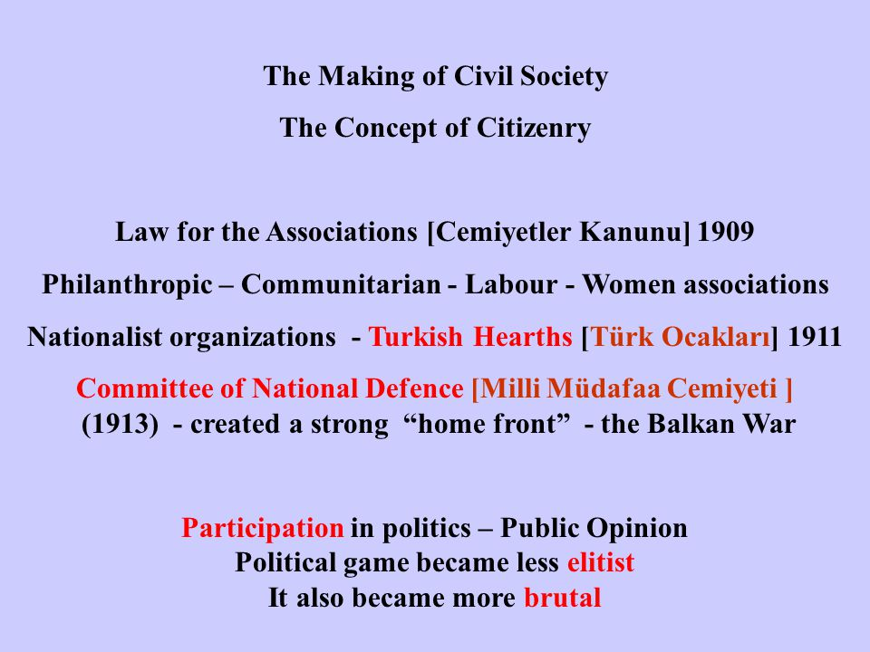 The Making of Civil Society The Concept of Citizenry Law for the Associations [Cemiyetler Kanunu] 1909 Philanthropic – Communitarian - Labour - Women associations Nationalist organizations - Turkish Hearths [Türk Ocakları] 1911 Committee of National Defence [Milli Müdafaa Cemiyeti ] (1913) - created a strong home front - the Balkan War Participation in politics – Public Opinion Political game became less elitist It also became more brutal