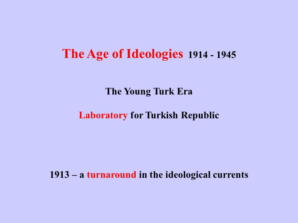 The Age of Ideologies 1914 - 1945 The Young Turk Era Laboratory for Turkish Republic 1913 – a turnaround in the ideological currents