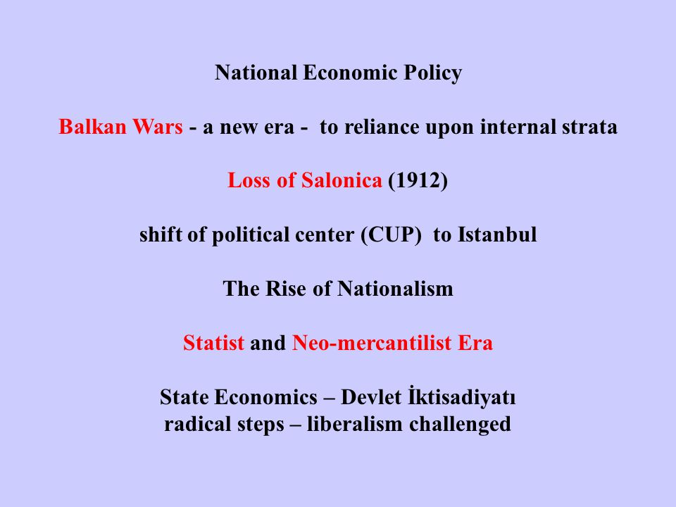 National Economic Policy Balkan Wars - a new era - to reliance upon internal strata Loss of Salonica (1912) shift of political center (CUP) to Istanbul The Rise of Nationalism Statist and Neo-mercantilist Era State Economics – Devlet İktisadiyatı radical steps – liberalism challenged