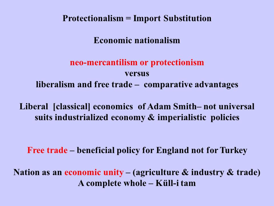 Protectionalism = Import Substitution Economic nationalism neo-mercantilism or protectionism versus liberalism and free trade – comparative advantages Liberal [classical] economics of Adam Smith– not universal suits industrialized economy & imperialistic policies Free trade – beneficial policy for England not for Turkey Nation as an economic unity – (agriculture & industry & trade) A complete whole – Küll-i tam