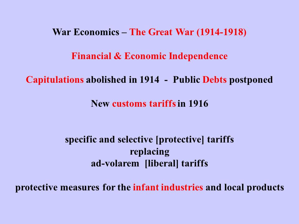 War Economics – The Great War (1914-1918) Financial & Economic Independence Capitulations abolished in 1914 - Public Debts postponed New customs tariffs in 1916 specific and selective [protective] tariffs replacing ad-volarem [liberal] tariffs protective measures for the infant industries and local products