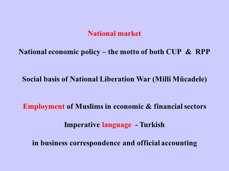 National market National economic policy – the motto of both CUP & RPP Social basis of National Liberation War (Milli Mücadele) Employment of Muslims in economic & financial sectors Imperative language - Turkish in business correspondence and official accounting