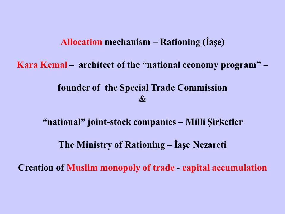 Allocation mechanism – Rationing (İaşe) Kara Kemal – architect of the national economy program – founder of the Special Trade Commission & national joint-stock companies – Milli Şirketler The Ministry of Rationing – İaşe Nezareti Creation of Muslim monopoly of trade - capital accumulation