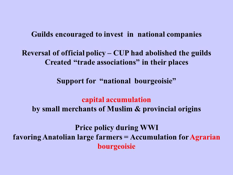 Guilds encouraged to invest in national companies Reversal of official policy – CUP had abolished the guilds Created trade associations in their places Support for national bourgeoisie capital accumulation by small merchants of Muslim & provincial origins Price policy during WWI favoring Anatolian large farmers = Accumulation for Agrarian bourgeoisie